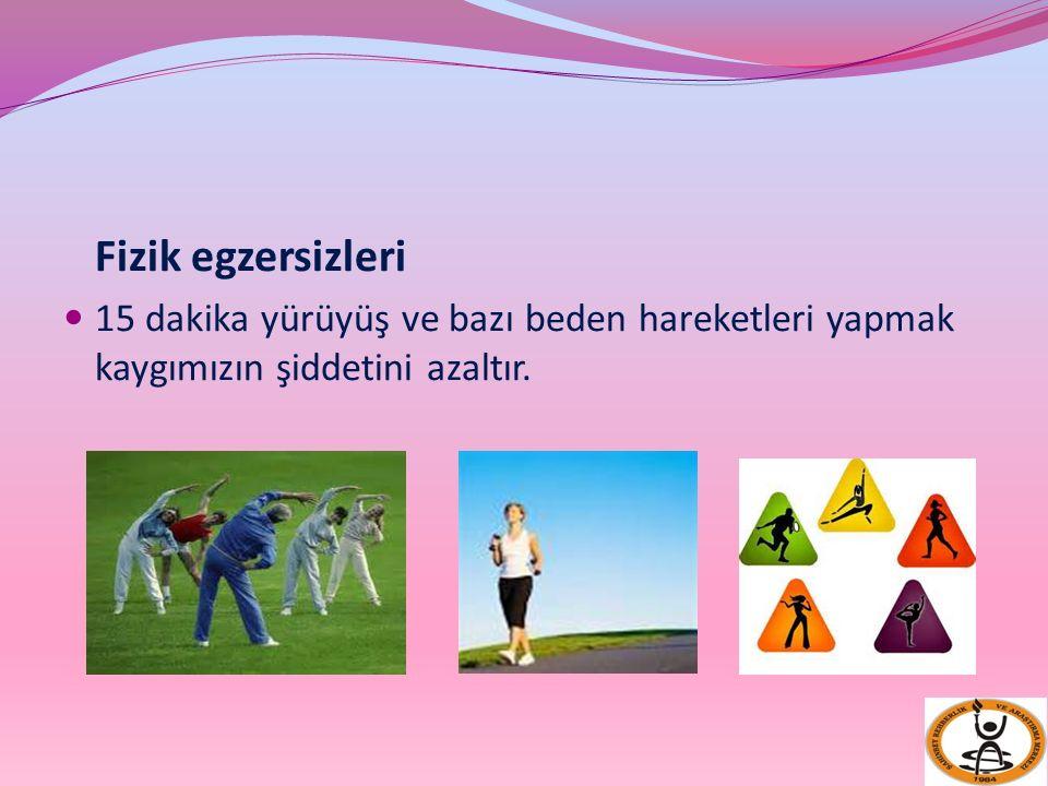 Fizik egzersizleri 15 dakika yürüyüş ve bazı beden hareketleri yapmak kaygımızın şiddetini azaltır.