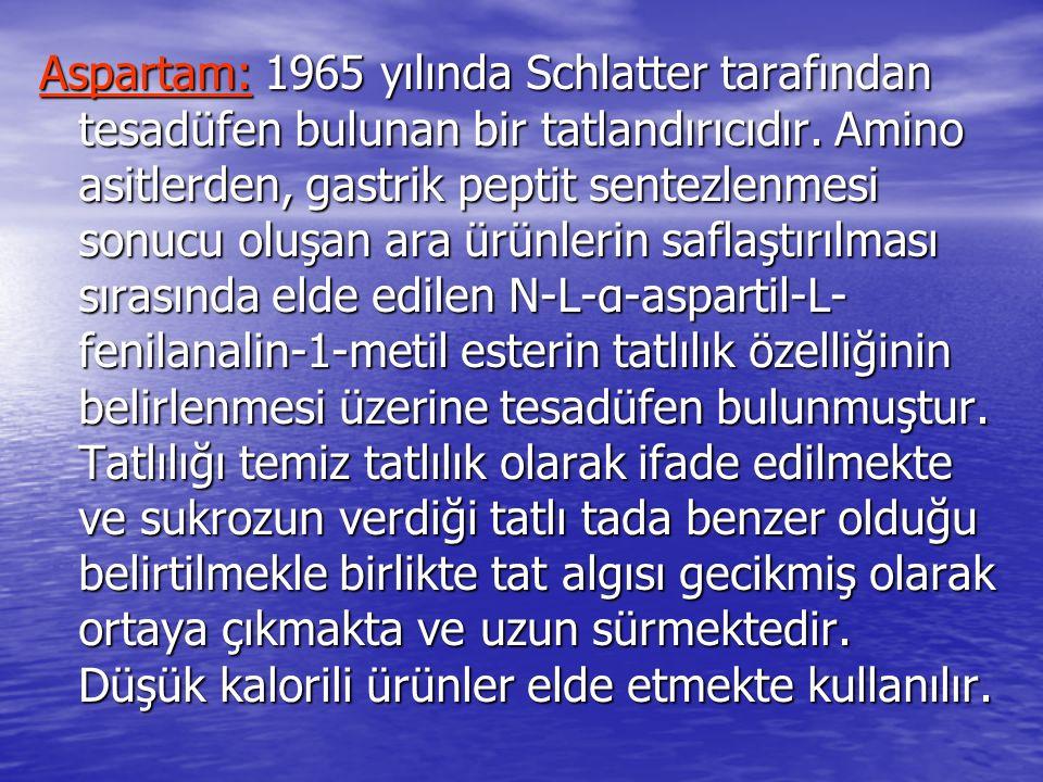 Aspartam: 1965 yılında Schlatter tarafından tesadüfen bulunan bir tatlandırıcıdır. Amino asitlerden, gastrik peptit sentezlenmesi sonucu oluşan ara ür