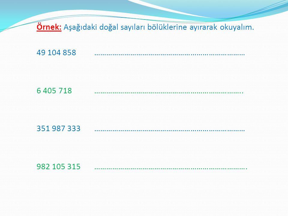 Örnek: Aşağıdaki doğal sayıları bölüklerine ayırarak okuyalım. 49 104 858………………………………………………………………… 6 405 718……………………………………………………………….. 351 987 333…………