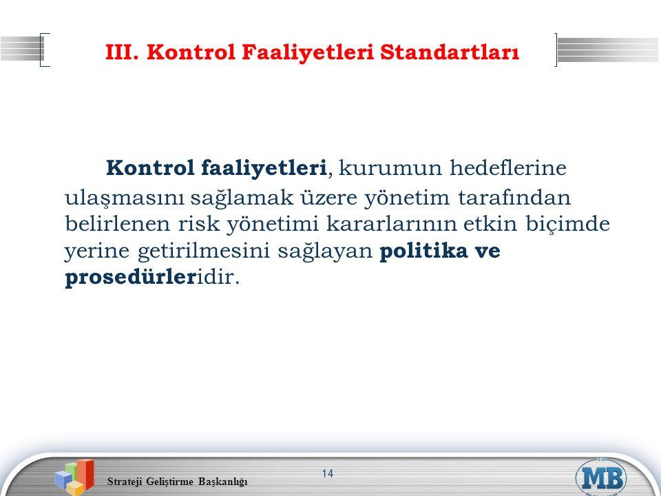 Strateji Geliştirme Başkanlığı 14 III. Kontrol Faaliyetleri Standartları Kontrol faaliyetleri, kurumun hedeflerine ulaşmasını sağlamak üzere yönetim t