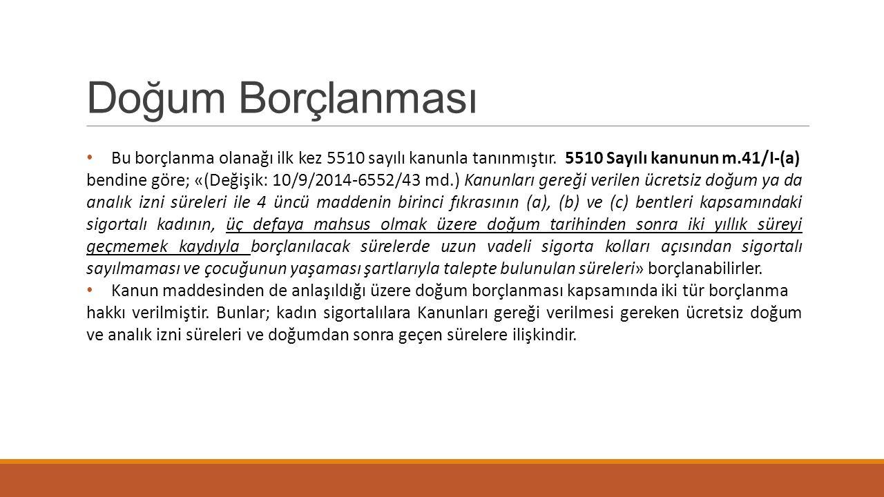 Doğum Borçlanması Bu borçlanma olanağı ilk kez 5510 sayılı kanunla tanınmıştır. 5510 Sayılı kanunun m.41/I-(a) bendine göre; «(Değişik: 10/9/2014-6552