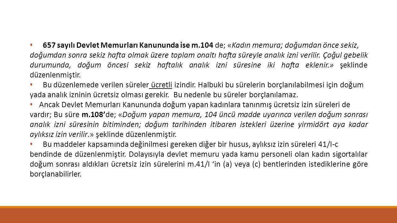 657 sayılı Devlet Memurları Kanununda ise m.104 de; «Kadın memura; doğumdan önce sekiz, doğumdan sonra sekiz hafta olmak üzere toplam onaltı hafta sür