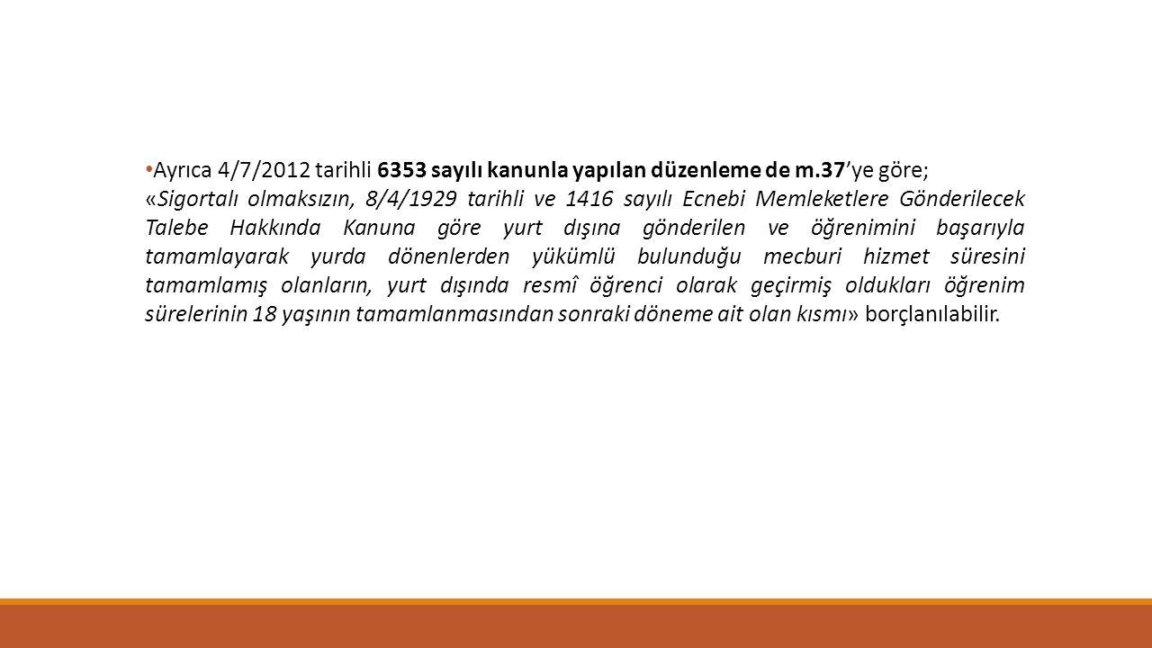 Ayrıca 4/7/2012 tarihli 6353 sayılı kanunla yapılan düzenleme de m.37'ye göre; «Sigortalı olmaksızın, 8/4/1929 tarihli ve 1416 sayılı Ecnebi Memleketl