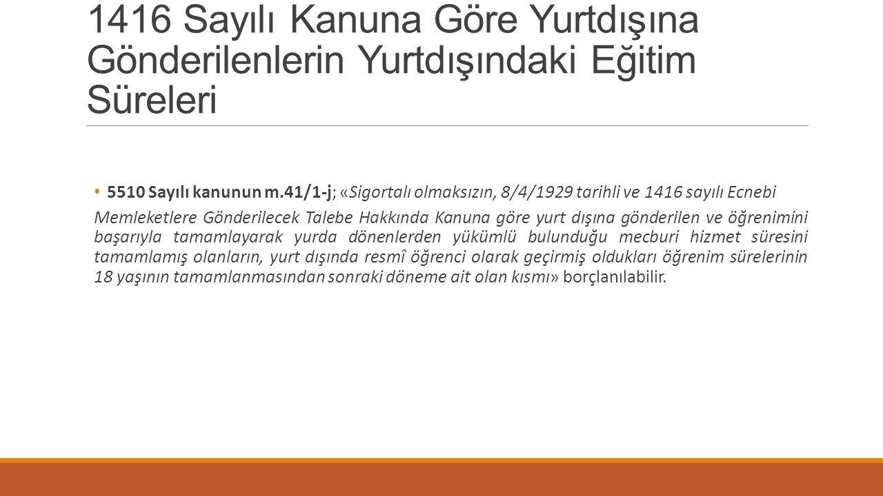 1416 Sayılı Kanuna Göre Yurtdışına Gönderilenlerin Yurtdışındaki Eğitim Süreleri 5510 Sayılı kanunun m.41/1-j; «Sigortalı olmaksızın, 8/4/1929 tarihli