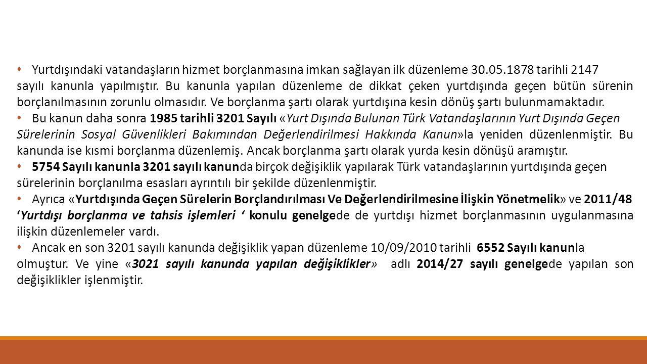 Yurtdışındaki vatandaşların hizmet borçlanmasına imkan sağlayan ilk düzenleme 30.05.1878 tarihli 2147 sayılı kanunla yapılmıştır. Bu kanunla yapılan d