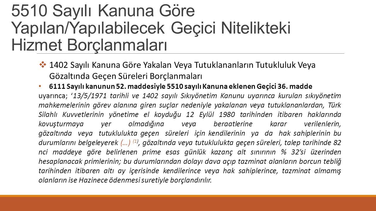 5510 Sayılı Kanuna Göre Yapılan/Yapılabilecek Geçici Nitelikteki Hizmet Borçlanmaları  1402 Sayılı Kanuna Göre Yakalan Veya Tutuklananların Tutuklulu