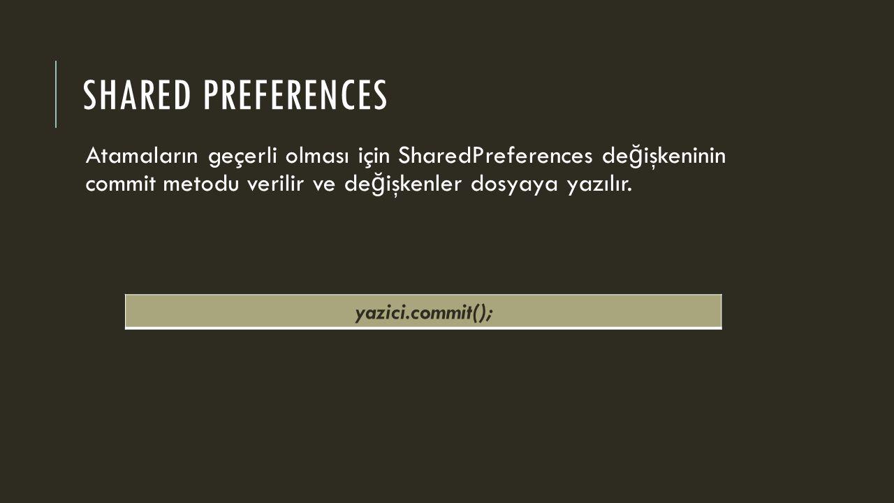 SHARED PREFERENCES Atamaların geçerli olması için SharedPreferences de ğ işkeninin commit metodu verilir ve de ğ işkenler dosyaya yazılır. yazici.comm