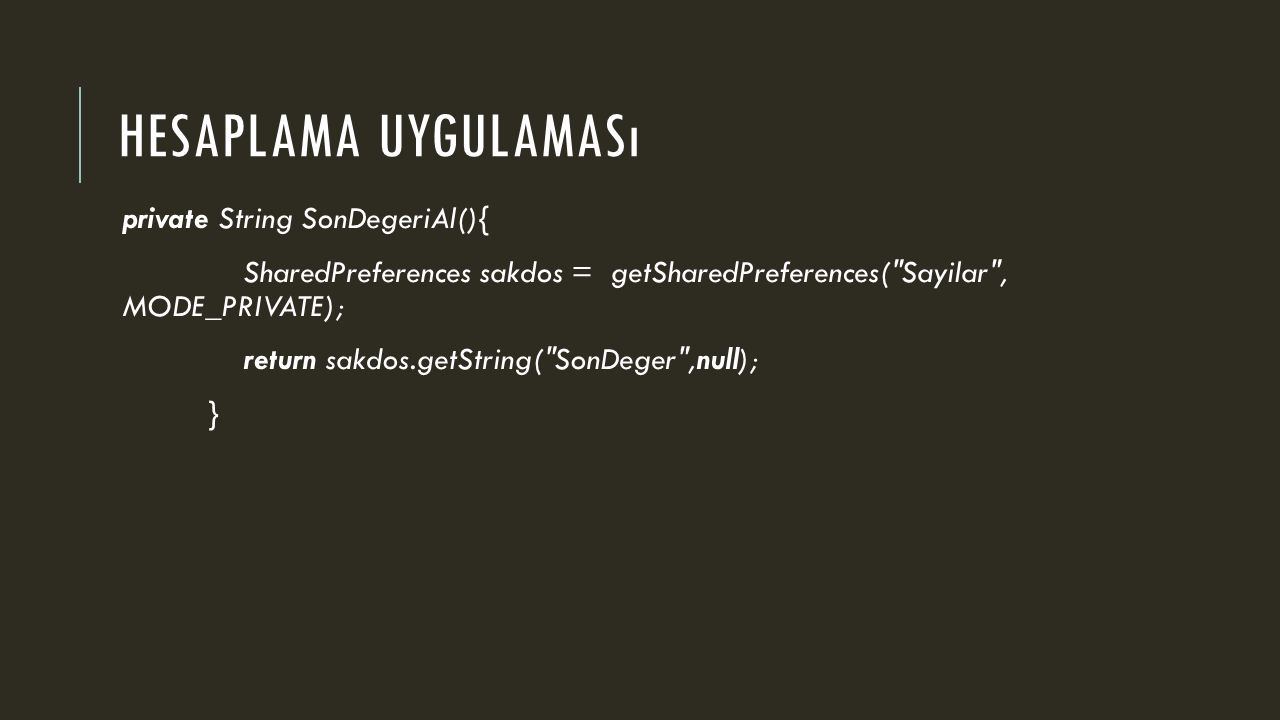 HESAPLAMA UYGULAMASı private String SonDegeriAl(){ SharedPreferences sakdos = getSharedPreferences( Sayilar , MODE_PRIVATE); return sakdos.getString( SonDeger ,null); }