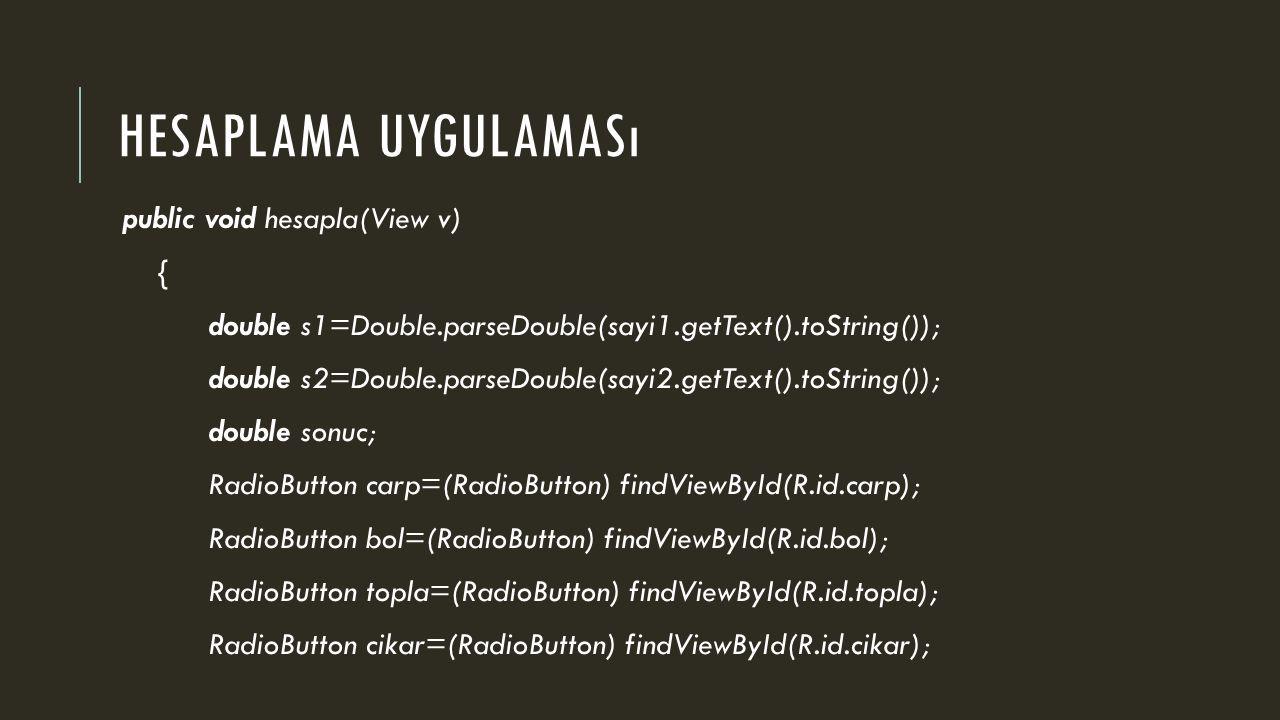 HESAPLAMA UYGULAMASı public void hesapla(View v) { double s1=Double.parseDouble(sayi1.getText().toString()); double s2=Double.parseDouble(sayi2.getText().toString()); double sonuc; RadioButton carp=(RadioButton) findViewById(R.id.carp); RadioButton bol=(RadioButton) findViewById(R.id.bol); RadioButton topla=(RadioButton) findViewById(R.id.topla); RadioButton cikar=(RadioButton) findViewById(R.id.cikar);