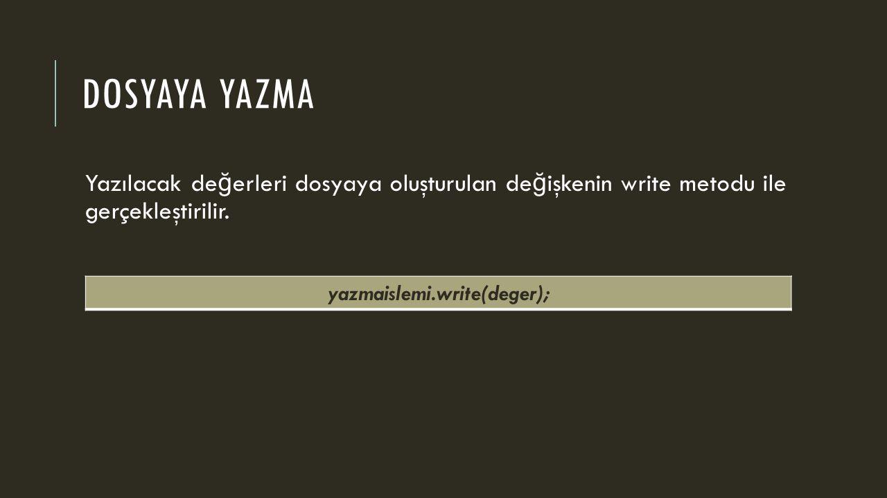 DOSYAYA YAZMA Yazılacak de ğ erleri dosyaya oluşturulan de ğ işkenin write metodu ile gerçekleştirilir. yazmaislemi.write(deger);