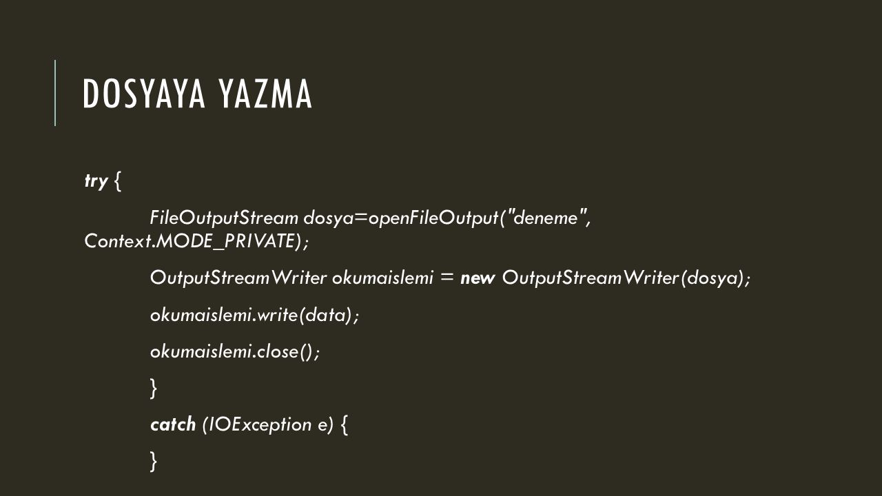 DOSYAYA YAZMA try { FileOutputStream dosya=openFileOutput( deneme , Context.MODE_PRIVATE); OutputStreamWriter okumaislemi = new OutputStreamWriter(dosya); okumaislemi.write(data); okumaislemi.close(); } catch (IOException e) { }