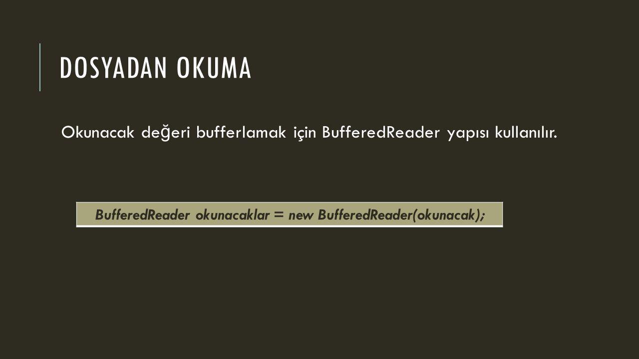 DOSYADAN OKUMA Okunacak de ğ eri bufferlamak için BufferedReader yapısı kullanılır. BufferedReader okunacaklar = new BufferedReader(okunacak);
