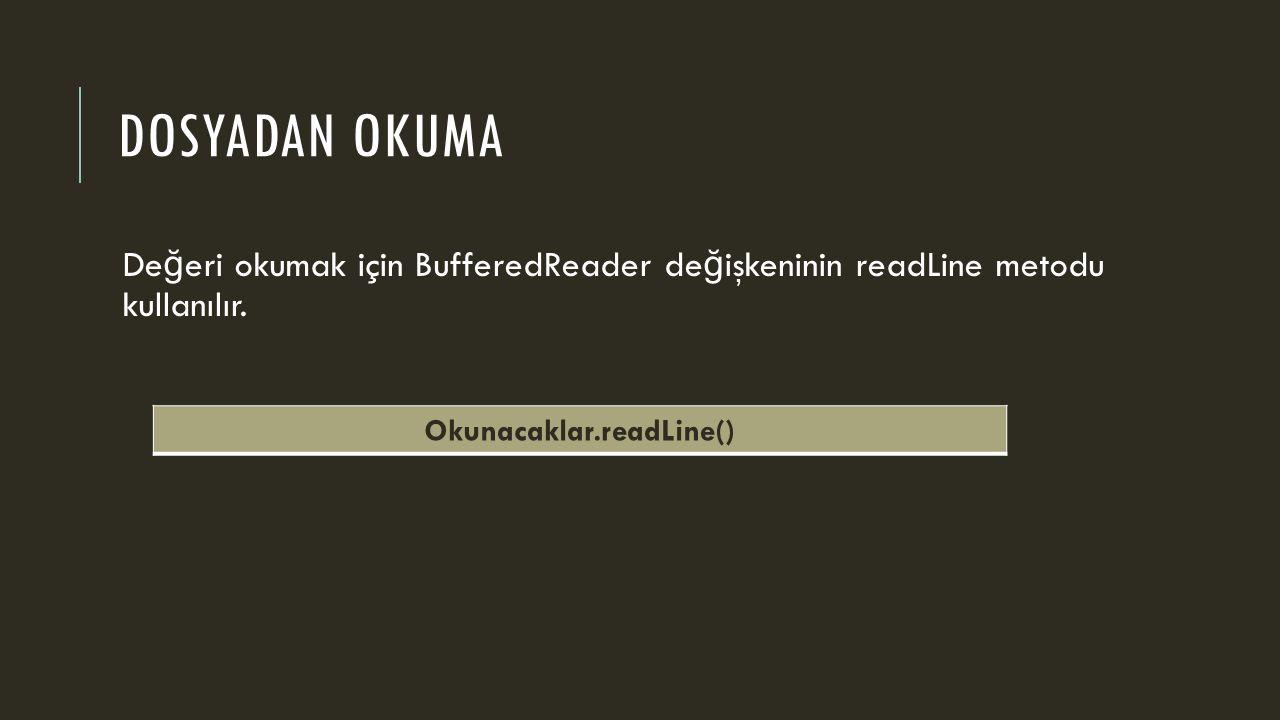 DOSYADAN OKUMA De ğ eri okumak için BufferedReader de ğ işkeninin readLine metodu kullanılır. Okunacaklar.readLine()