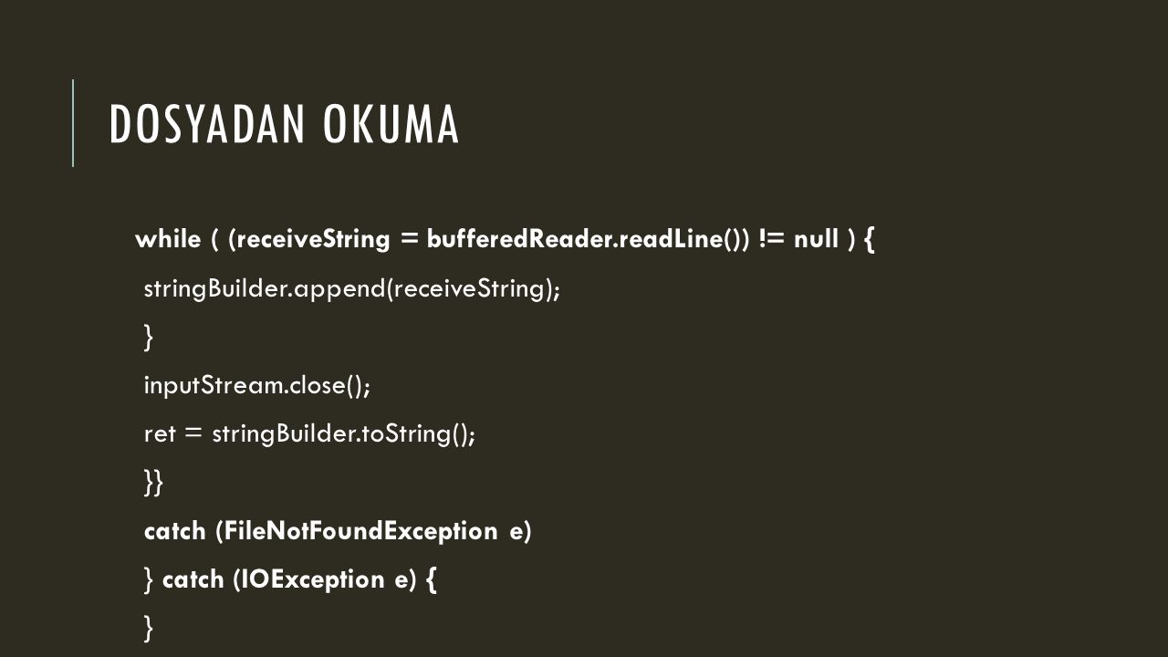 DOSYADAN OKUMA while ( (receiveString = bufferedReader.readLine()) != null ) { stringBuilder.append(receiveString); } inputStream.close(); ret = stringBuilder.toString(); }} catch (FileNotFoundException e) } catch (IOException e) { }