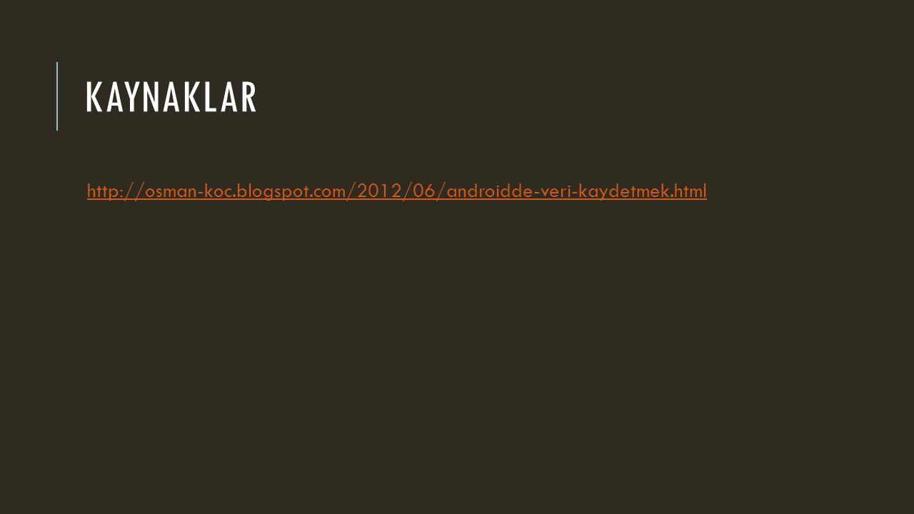 KAYNAKLAR http://osman-koc.blogspot.com/2012/06/androidde-veri-kaydetmek.html