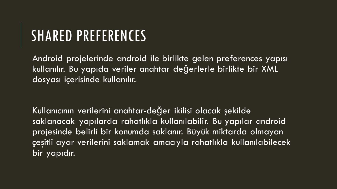 SHARED PREFERENCES Android projelerinde android ile birlikte gelen preferences yapısı kullanılır. Bu yapıda veriler anahtar de ğ erlerle birlikte bir