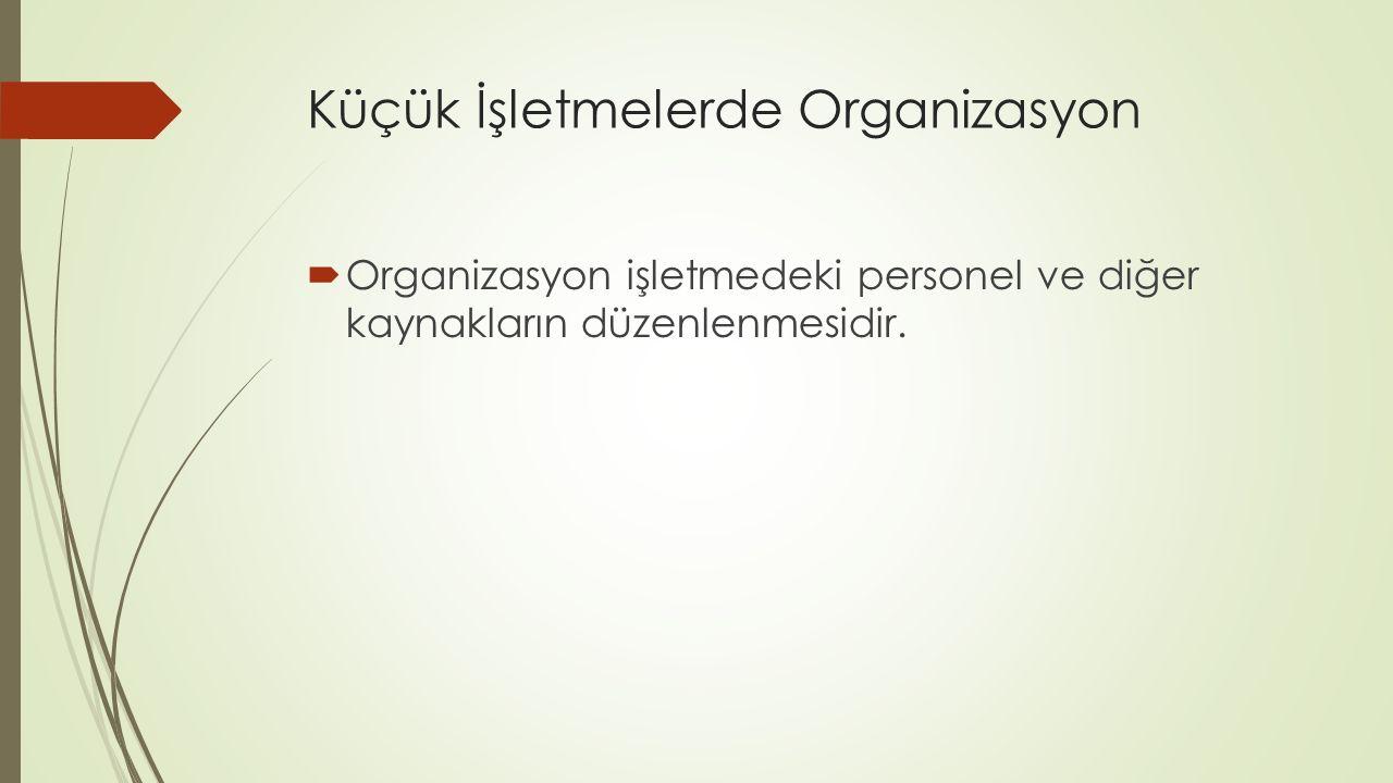 Küçük İşletmelerde Organizasyon  Organizasyon işletmedeki personel ve diğer kaynakların düzenlenmesidir.