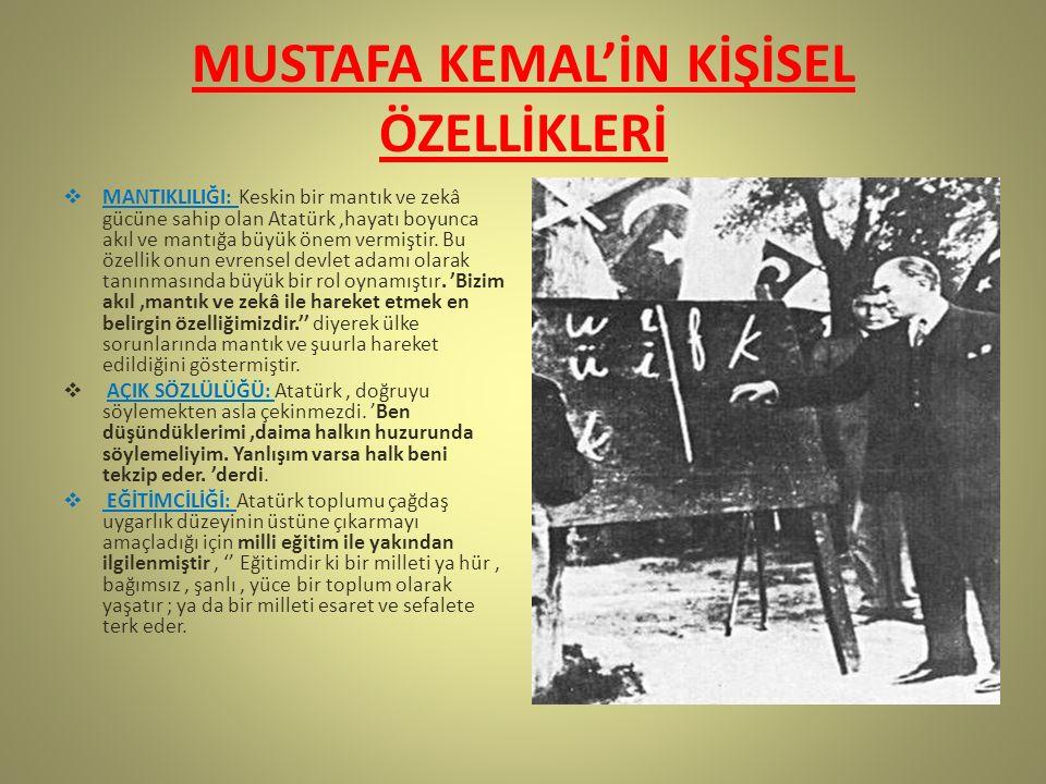 MUSTAFA KEMAL'İN KİŞİSEL ÖZELLİKLERİ  MANTIKLILIĞI: Keskin bir mantık ve zekâ gücüne sahip olan Atatürk,hayatı boyunca akıl ve mantığa büyük önem vermiştir.