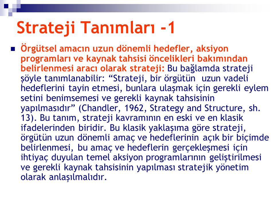 Strateji Tanımları -1 Örgütsel amacın uzun dönemli hedefler, aksiyon programları ve kaynak tahsisi öncelikleri bakımından belirlenmesi aracı olarak strateji: Bu bağlamda strateji şöyle tanımlanabilir: Strateji, bir örgütün uzun vadeli hedeflerini tayin etmesi, bunlara ulaşmak için gerekli eylem setini benimsemesi ve gerekli kaynak tahsisinin yapılmasıdır (Chandler, 1962, Strategy and Structure, sh.