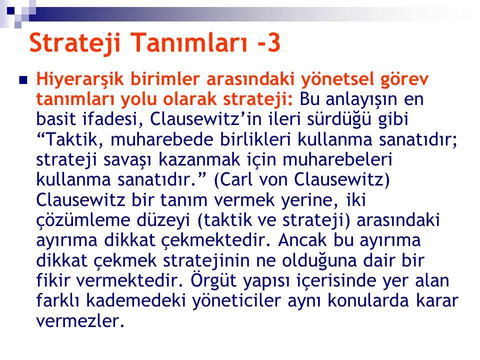 Strateji Tanımları -3 Hiyerarşik birimler arasındaki yönetsel görev tanımları yolu olarak strateji: Bu anlayışın en basit ifadesi, Clausewitz'in ileri sürdüğü gibi Taktik, muharebede birlikleri kullanma sanatıdır; strateji savaşı kazanmak için muharebeleri kullanma sanatıdır. (Carl von Clausewitz) Clausewitz bir tanım vermek yerine, iki çözümleme düzeyi (taktik ve strateji) arasındaki ayırıma dikkat çekmektedir.