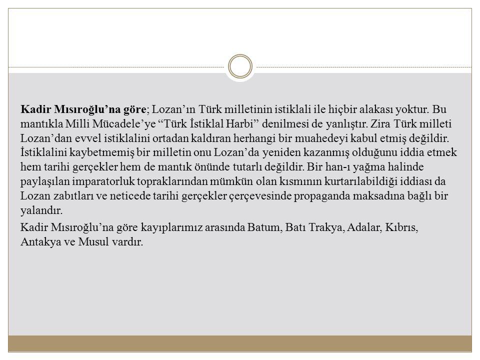 """Kadir Mısıroğlu'na göre; Lozan'ın Türk milletinin istiklali ile hiçbir alakası yoktur. Bu mantıkla Milli Mücadele'ye """"Türk İstiklal Harbi"""" denilmesi d"""