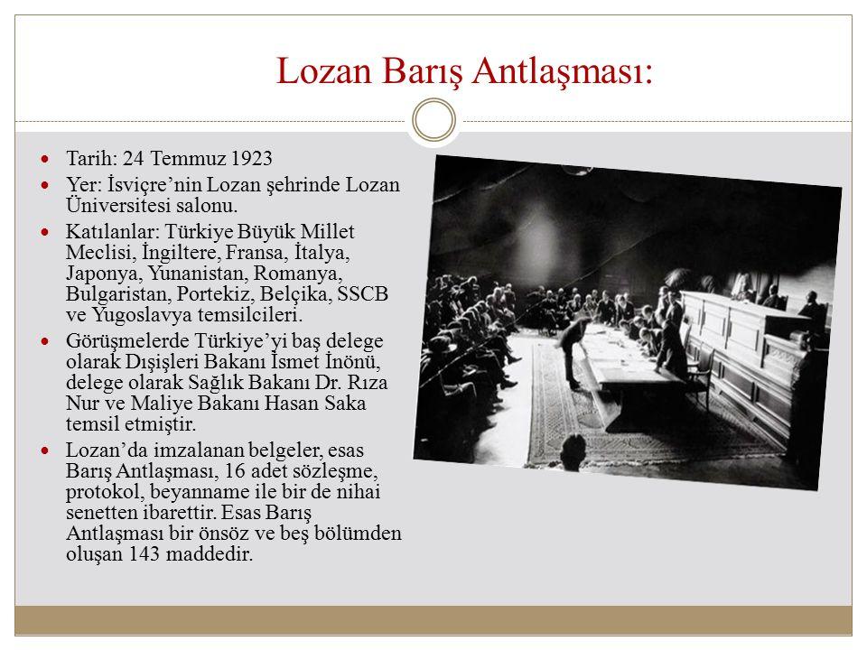 Lozan Barış Antlaşması: Tarih: 24 Temmuz 1923 Yer: İsviçre'nin Lozan şehrinde Lozan Üniversitesi salonu. Katılanlar: Türkiye Büyük Millet Meclisi, İng