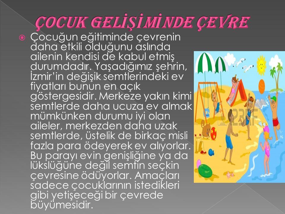  Çocuğun eğitiminde çevrenin daha etkili olduğunu aslında ailenin kendisi de kabul etmiş durumdadır. Yaşadığımız şehrin, İzmir'in değişik semtlerinde