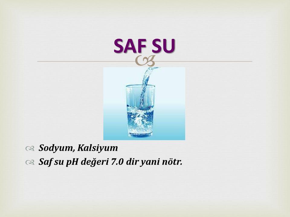   Sodyum, Kalsiyum  Saf su pH değeri 7.0 dir yani nötr. SAF SU
