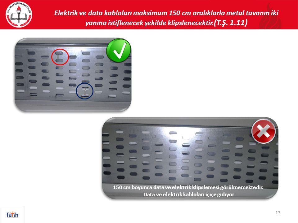 Elektrik ve data kabloları maksimum 150 cm aralıklarla metal tavanın iki yanına istiflenecek şekilde klipslenecektir. (T.Ş. 1.11) 150 cm boyunca data