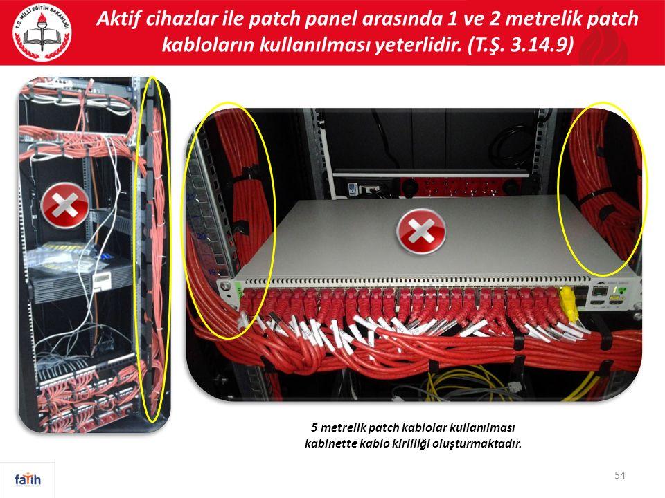 Aktif cihazlar ile patch panel arasında 1 ve 2 metrelik patch kabloların kullanılması yeterlidir. (T.Ş. 3.14.9) 54 5 metrelik patch kablolar kullanılm
