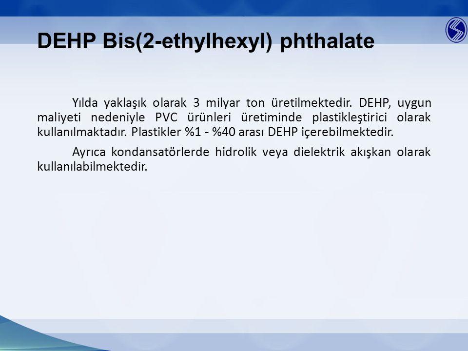 DEHP Bis(2-ethylhexyl) phthalate Yılda yaklaşık olarak 3 milyar ton üretilmektedir. DEHP, uygun maliyeti nedeniyle PVC ürünleri üretiminde plastikleşt