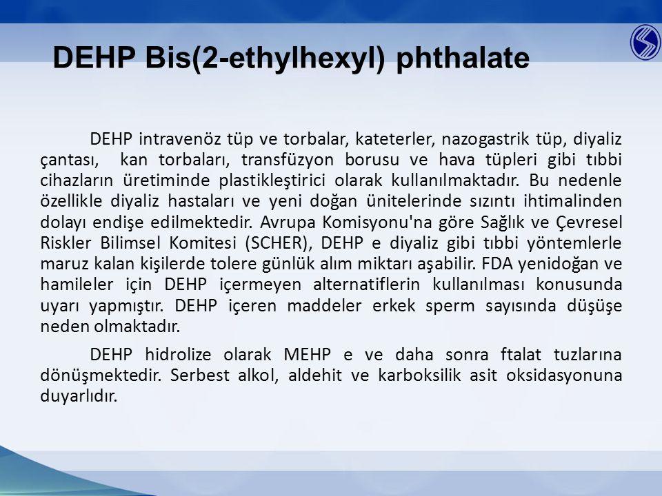 DEHP Bis(2-ethylhexyl) phthalate DEHP intravenöz tüp ve torbalar, kateterler, nazogastrik tüp, diyaliz çantası, kan torbaları, transfüzyon borusu ve h