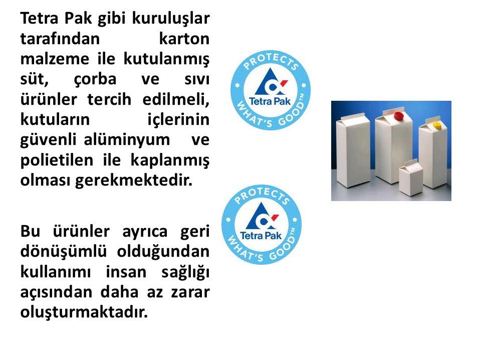 Tetra Pak gibi kuruluşlar tarafından karton malzeme ile kutulanmış süt, çorba ve sıvı ürünler tercih edilmeli, kutuların içlerinin güvenli alüminyum v