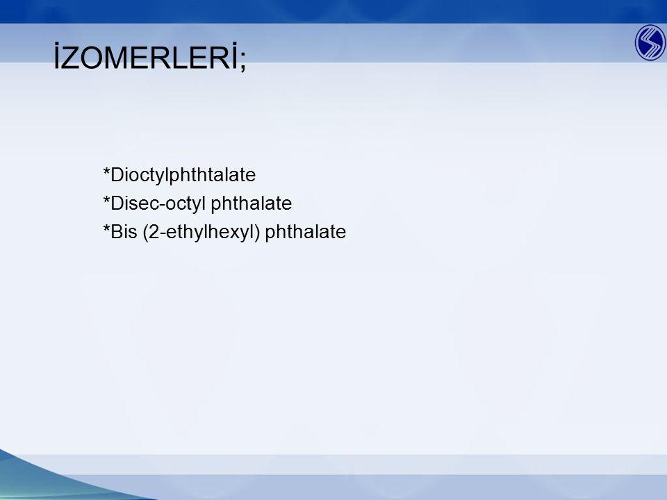 İZOMERLERİ; *Dioctylphthtalate *Disec-octyl phthalate *Bis (2-ethylhexyl) phthalate