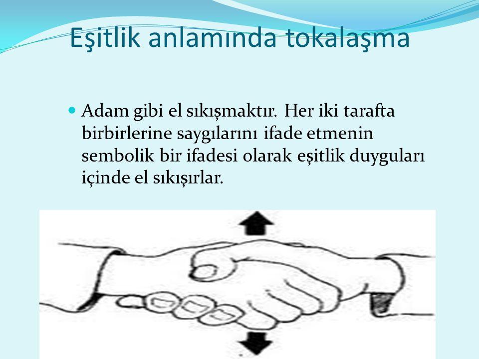 Eşitlik anlamında tokalaşma Adam gibi el sıkışmaktır. Her iki tarafta birbirlerine saygılarını ifade etmenin sembolik bir ifadesi olarak eşitlik duygu