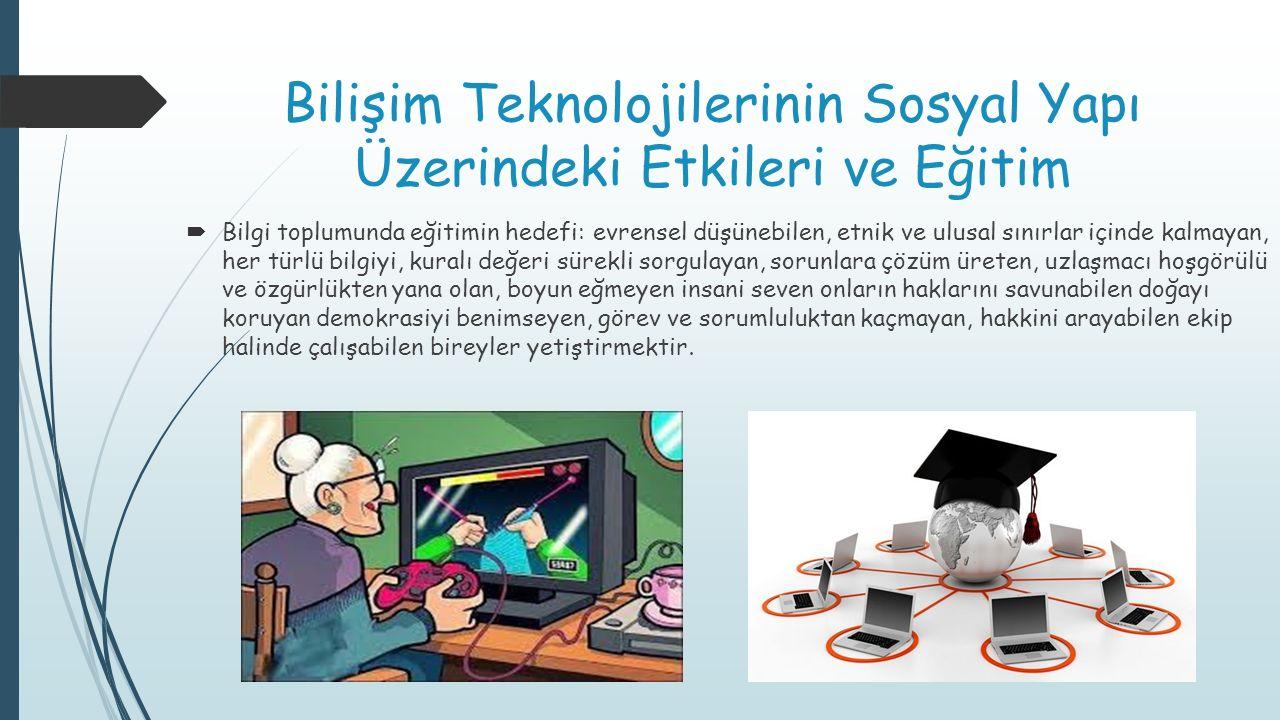 Bilişim Teknolojilerinin Sosyal Yapı Üzerindeki Etkileri ve Eğitim  Bilgi toplumunda eğitimin hedefi: evrensel düşünebilen, etnik ve ulusal sınırlar