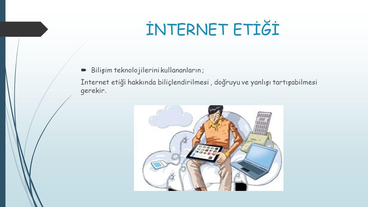İNTERNET ETİĞİ  Bilişim teknolojilerini kullananların ; İnternet etiği hakkında biliçlendirilmesi, doğruyu ve yanlışı tartışabilmesi gerekir.