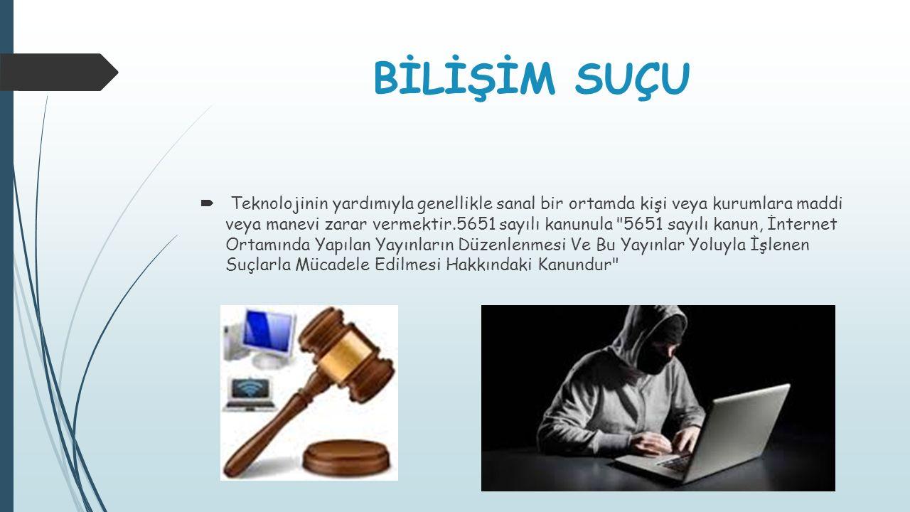 BİLİŞİM SUÇU  Teknolojinin yardımıyla genellikle sanal bir ortamda kişi veya kurumlara maddi veya manevi zarar vermektir.5651 sayılı kanunula