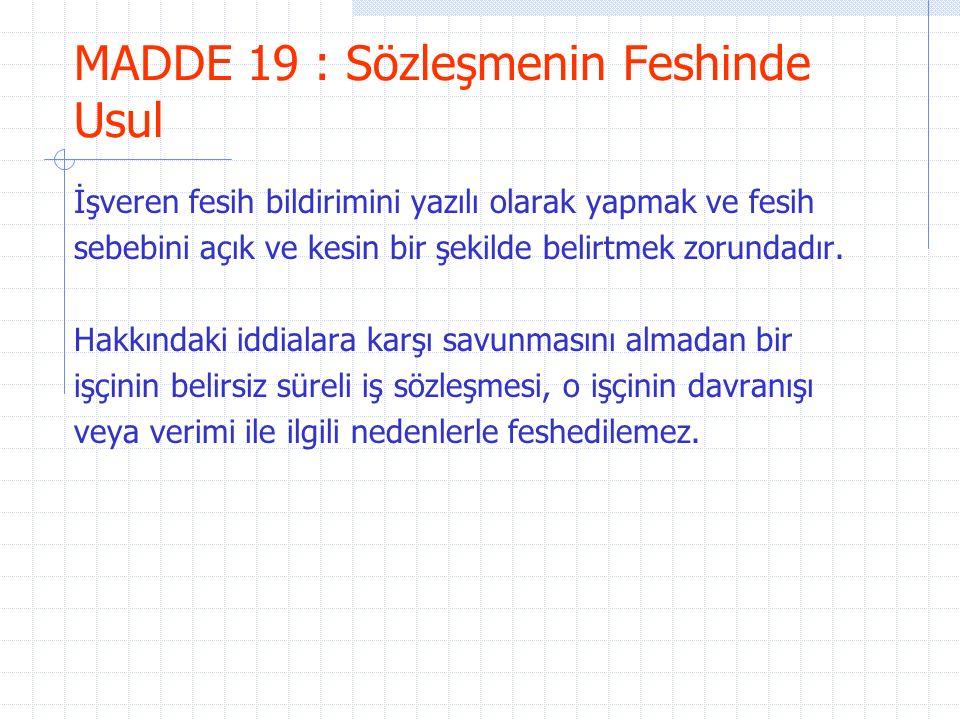 MADDE 19 : Sözleşmenin Feshinde Usul İşveren fesih bildirimini yazılı olarak yapmak ve fesih sebebini açık ve kesin bir şekilde belirtmek zorundadır.