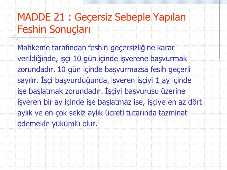 MADDE 21 : Geçersiz Sebeple Yapılan Feshin Sonuçları Mahkeme tarafından feshin geçersizliğine karar verildiğinde, işçi 10 gün içinde işverene başvurmak zorundadır.