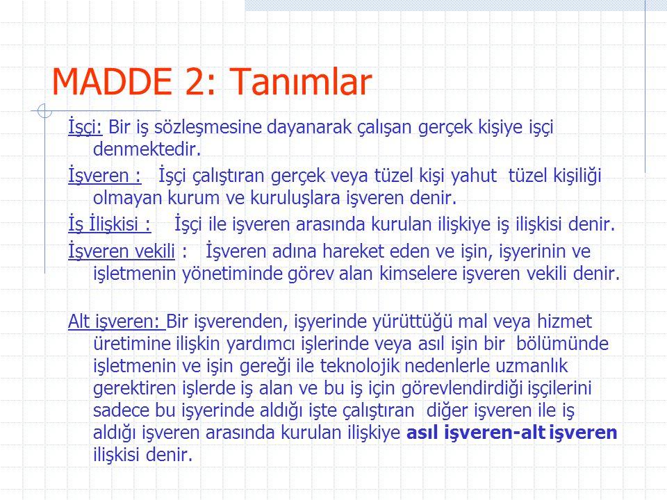 MADDE 4: İstisnalar Aşağıda belirtilen işlerde ve iş ilişkilerinde bu Kanun hükümleri uygulanmaz; a) Deniz ve hava taşıma işlerinde, b) 50 den az işçi çalıştırılan (50 dahil) tarım ve orman işlerinin yapıldığı işyerlerinde veya işletmelerinde, c) Aile ekonomisi sınırları içinde kalan tarımla ilgili her çeşit yapı işleri, d) Bir ailenin üyeleri ve 3 üncü dereceye kadar (3 üncü derece dahil) hısımları arasında dışardan başka biri katılmayarak evlerde ve el sanatlarının yapıldığı işlerde, e) Ev hizmetlerinde, f) İş sağlığı ve güvenliği hükümleri saklı kalmak üzere çıraklar hakkında, g) Sporcular hakkında, h) Rehabilite edilenler hakkında, ı) 507 sayılı Esnaf ve Sanatkârlar Kanununun 2 nci maddesinin tarifine uygun üç kişinin çalıştığı işyerlerinde.