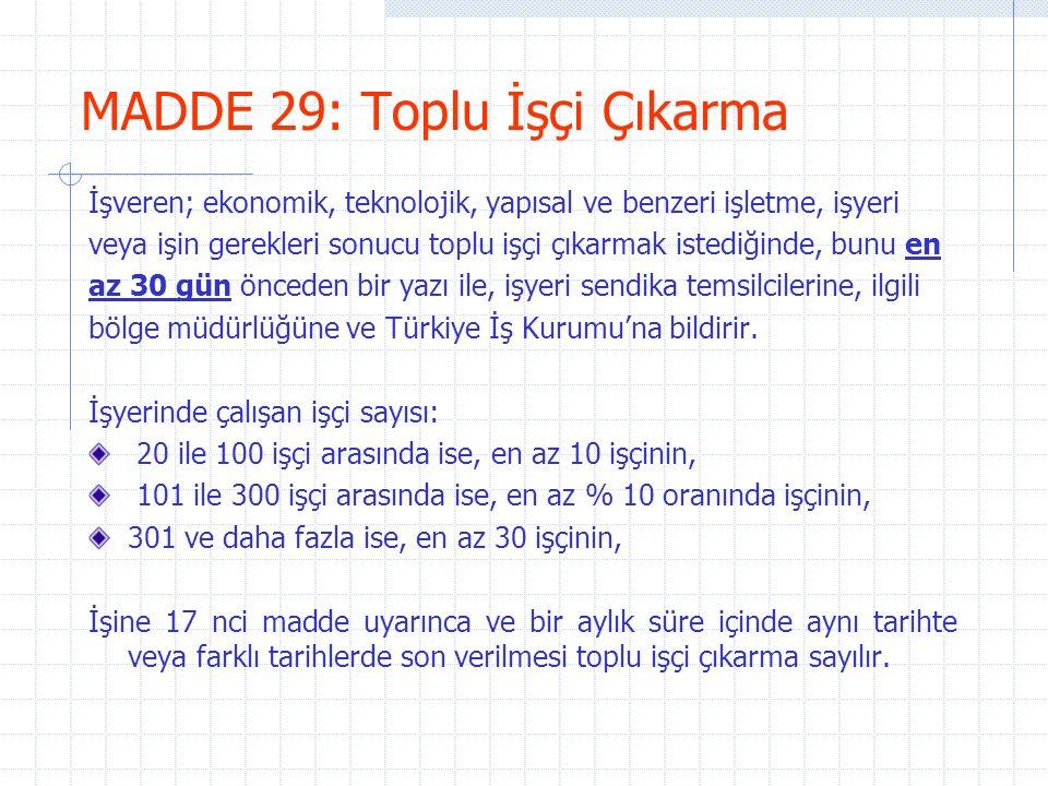 MADDE 29: Toplu İşçi Çıkarma İşveren; ekonomik, teknolojik, yapısal ve benzeri işletme, işyeri veya işin gerekleri sonucu toplu işçi çıkarmak istediğinde, bunu en az 30 gün önceden bir yazı ile, işyeri sendika temsilcilerine, ilgili bölge müdürlüğüne ve Türkiye İş Kurumu'na bildirir.