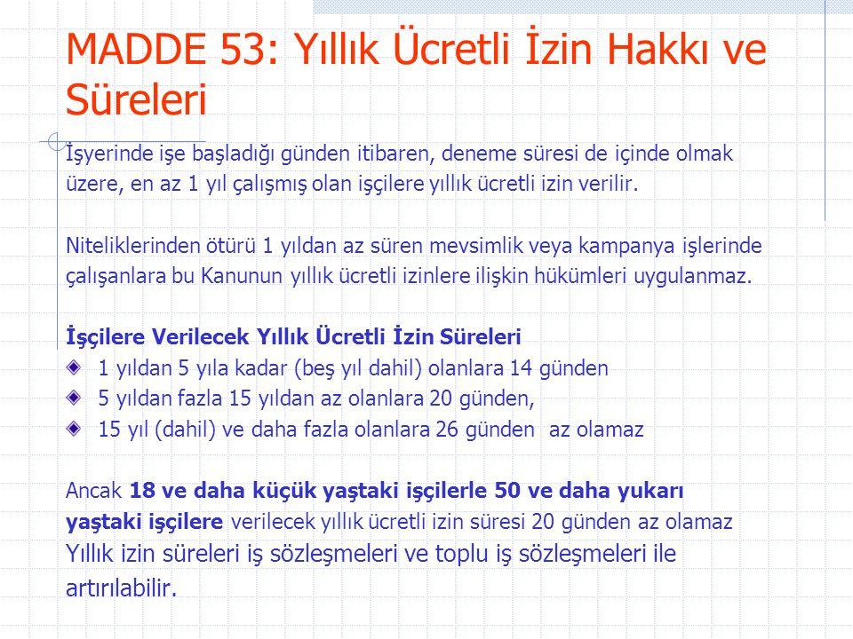 MADDE 53: Yıllık Ücretli İzin Hakkı ve Süreleri İşyerinde işe başladığı günden itibaren, deneme süresi de içinde olmak üzere, en az 1 yıl çalışmış olan işçilere yıllık ücretli izin verilir.