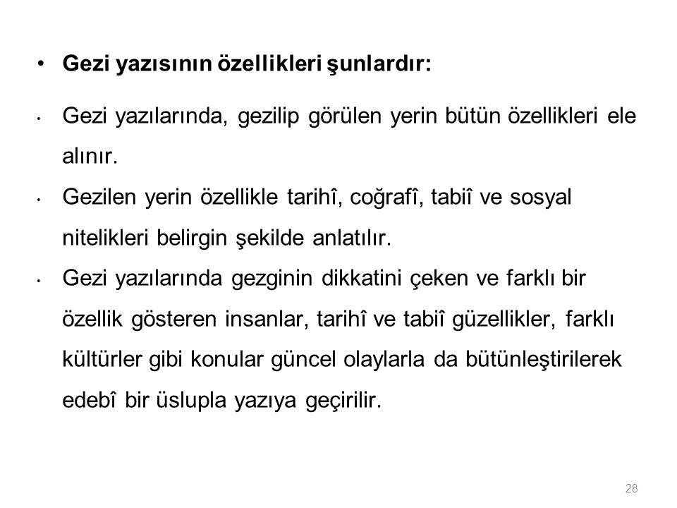 28 Gezi yazısının özellikleri şunlardır: Gezi yazılarında, gezilip görülen yerin bütün özellikleri ele alınır. Gezilen yerin özellikle tarihî, coğrafî