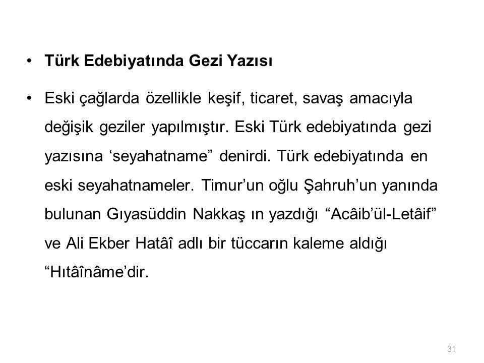31 Türk Edebiyatında Gezi Yazısı Eski çağlarda özellikle keşif, ticaret, savaş amacıyla değişik geziler yapılmıştır. Eski Türk edebiyatında gezi yazıs