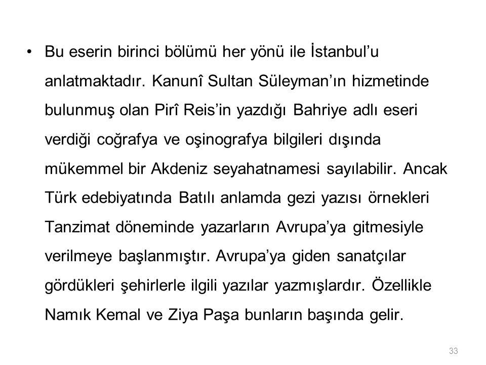 33 Bu eserin birinci bölümü her yönü ile İstanbul'u anlatmaktadır. Kanunî Sultan Süleyman'ın hizmetinde bulunmuş olan Pirî Reis'in yazdığı Bahriye adl