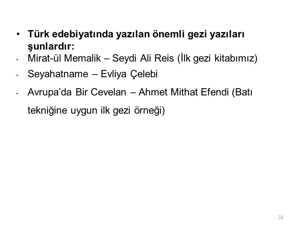 34 Türk edebiyatında yazılan önemli gezi yazıları şunlardır: Mirat-ül Memalik – Seydi Ali Reis (İlk gezi kitabımız) Seyahatname – Evliya Çelebi Avrupa