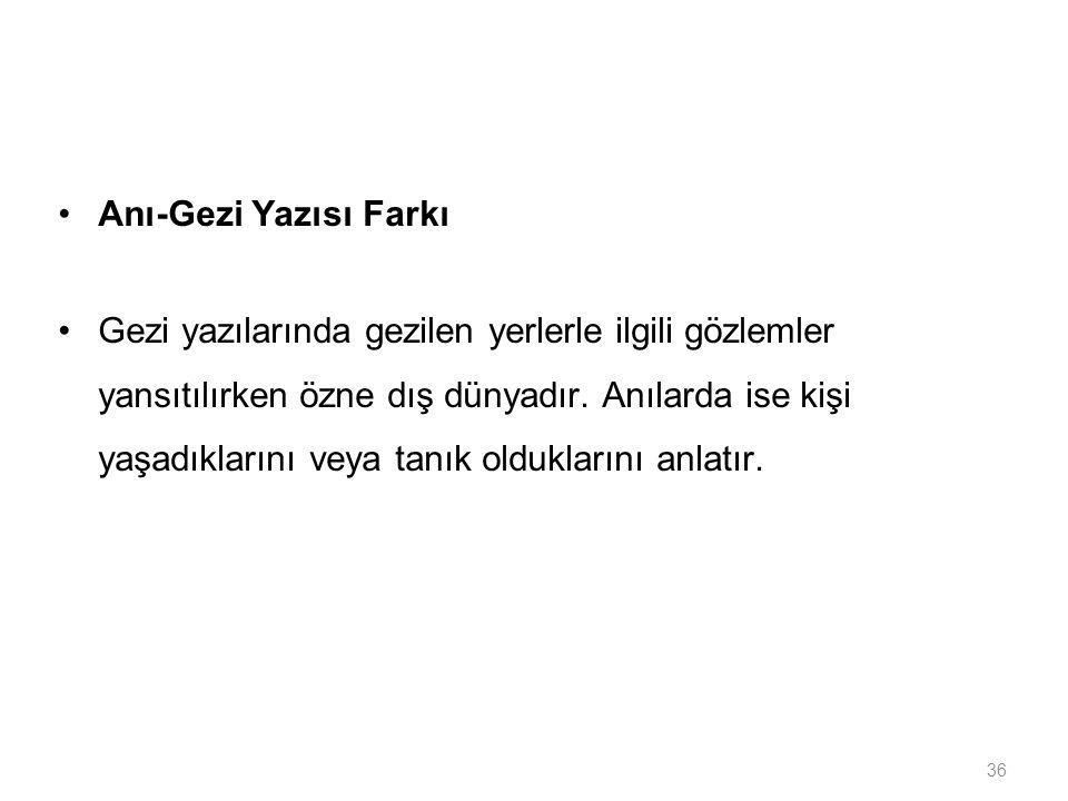 36 Anı-Gezi Yazısı Farkı Gezi yazılarında gezilen yerlerle ilgili gözlemler yansıtılırken özne dış dünyadır. Anılarda ise kişi yaşadıklarını veya tanı