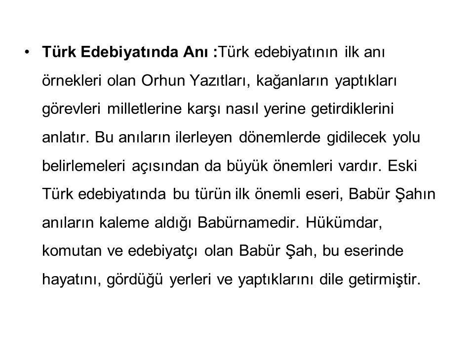 Türk Edebiyatında Anı :Türk edebiyatının ilk anı örnekleri olan Orhun Yazıtları, kağanların yaptıkları görevleri milletlerine karşı nasıl yerine getir