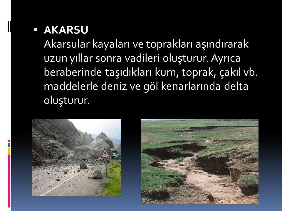  AKARSU Akarsular kayaları ve toprakları aşındırarak uzun yıllar sonra vadileri oluşturur. Ayrıca beraberinde taşıdıkları kum, toprak, çakıl vb. madd